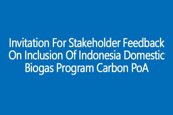 Invitation for Stakeholder Feedback on Inclusion of Indonesia Domestic Biogas Program Carbon PoA